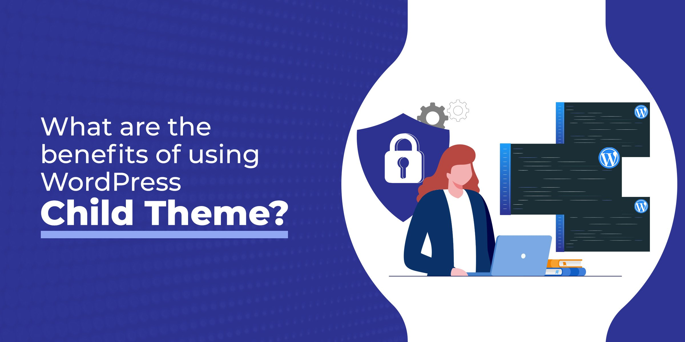 What are the benefits of using WordPress Child Theme?What are the benefits of using WordPress Child Theme?
